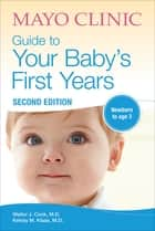 Mayo Clinic Guide to Your Baby's First Years - Newborn to Age 3 ebook by Walter J. Cook, MD, Kelsey M. Klaas,...