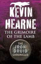 The Grimoire of the Lamb - An Iron Druid Chronicles Novella ebook by Kevin Hearne