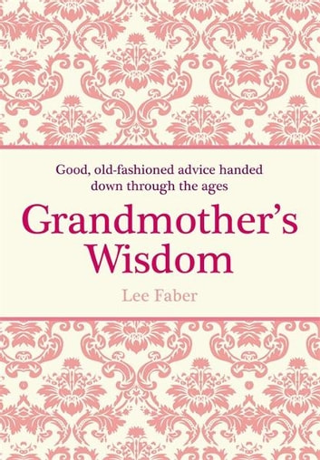 Grandmother's Wisdom - Good, Old-Fashioned Advice Handed Down Through the Ages ebook by Lee Faber