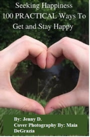 Seeking Happiness: 100 Practical Ways To Get And Stay Happy ebook by Jenny D