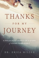 Thanks for My Journey: A Holocaust Survivor's Story of Living Fearlessly ebook by Erica Miller
