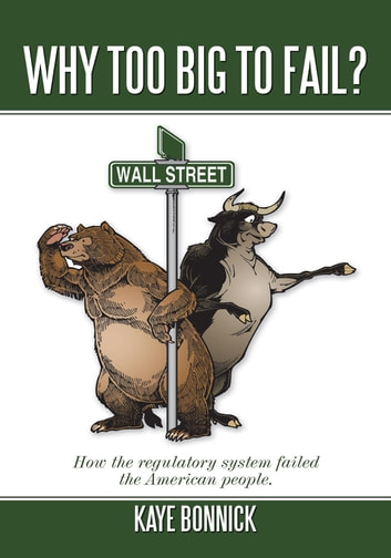 Why Too Big To Fail? - How the regulatory system failed the American people. ebook by Kaye Bonnick