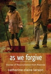 As We Forgive - Stories of Reconciliation from Rwanda ebook by Catherine Claire Larson