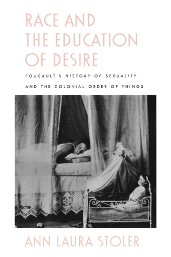 Race and the Education of Desire - Foucault's History of Sexuality and the Colonial Order of Things ebook by Ann Laura Stoler