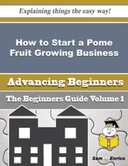 How to Start a Pome Fruit Growing Business (Beginners Guide) - How to Start a Pome Fruit Growing Business (Beginners Guide) ebook by Yasmin Thomason