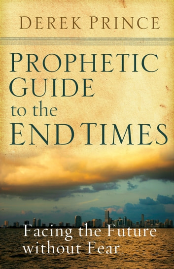 Prophetic Guide to the End Times - Facing the Future without Fear ebook by Derek Prince