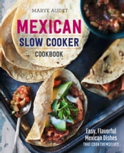 Mexican Slow Cooker Cookbook: Easy, Flavorful Mexican Dishes That Cook Themselves ebook by Marye Audet