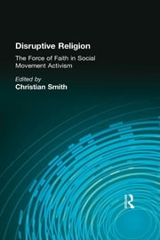 Disruptive Religion - The Force of Faith in Social Movement Activism ebook by Christian Smith