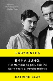 Labyrinths - Emma Jung, Her Marriage to Carl, and the Early Years of Psychoanalysis ebook by Catrine Clay