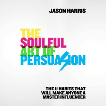 The Soulful Art of Persuasion - The 11 Habits That Will Make Anyone a Master Influencer audiobook by Jason Harris