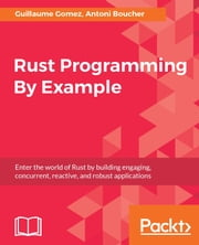 Rust Programming By Example - Enter the world of Rust by building engaging, concurrent, reactive, and robust applications ebook by Guillaume Gomez, Antoni Boucher