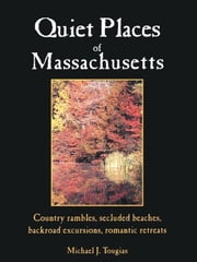 Quiet Places Of Massachusetts: Country Rambles Secluded Beaches Backroad Excursions Romantic Retreats ebook by Tougias Michael
