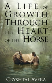 A Life of Growth Through The Heart of The Horse ebook by Cryshtal Avera