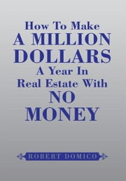 How To Make A Million Dollars A Year In Real Estate With No Money ebook by Domico, Robert