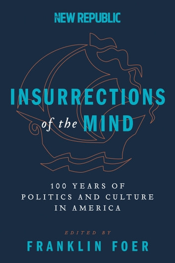 Insurrections of the Mind - 100 Years of Politics and Culture in America eBook by Franklin Foer