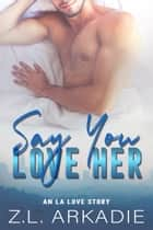 Say You Love Her - An L.A. Love Story ebook by Z.L. Arkadie