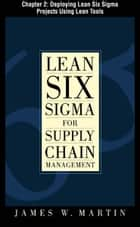 Lean Six Sigma for Supply Chain Management, Chapter 2 - Deploying Lean Six Sigma Projects Using Lean Tools ebook by James Martin