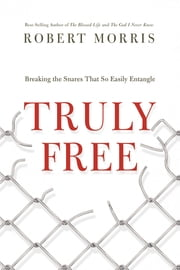 Truly Free - Breaking the Snares That So Easily Entangle ebook by Robert Morris