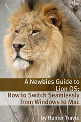 A Newbies Guide to Lion OS X - How to Switch Seamlessly from Windows to Mac ebook by Hunter Travis