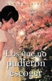 Los que no pudieron escoger ebook by Angela Valdez