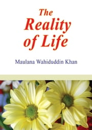 The Reality of Life - Islamic Books on the Quran, the Hadith and the Prophet Muhammad ebook by Maulana Wahiduddin Khan
