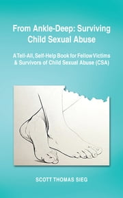 From Ankle-Deep: Surviving Child Sexual Abuse - A Tell-All, Self-Help Book for Fellow Victims & Survivors of Child Sexual Abuse (CSA) by Scott Thomas Sieg ebook by Scott Thomas Sieg