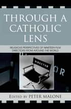 Through a Catholic Lens - Religious Perspectives of 19 Film Directors from Around the World ebook by Peter Malone, Rose Pacatte, Greg Friedman,...