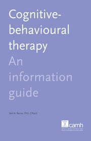 Cognitive-Behavioural Therapy - An Information Guide ebook by Neil A. Rector, PhD, C.Psych