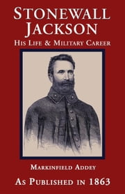Stonewall Jackson, the Life and Military Career of Thomas Jonathan Jackson ebook by Addey, Markinfield