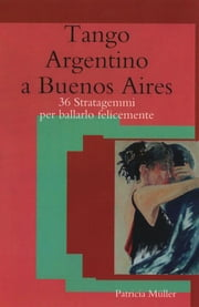 Tango Argentino a Buenos Aires - 36 Stratagemmi per Ballarlo Felicemente ebook by Kobo.Web.Store.Products.Fields.ContributorFieldViewModel