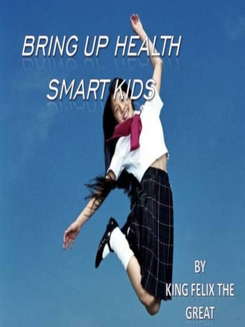 Bring Up Health Smart Kids: Take A Family Based Approach To Healthy Living ebook by King Felix The Great