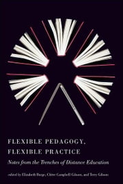 Flexible Pedagogy, Flexible Practice: Notes from the Trenches of Distance Education ebook by Elizabeth Burge,Chère Campbell Gibson,Terry Gibson