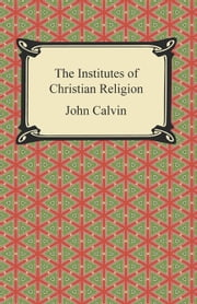 The Institutes of Christian Religion ebook by John Calvin