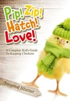 Pip! Zip! Hatch! Love! - A Complete Kid's Guide To Keeping Chickens ebook by Susanne Blumer