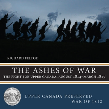 The Ashes of War - The Fight for Upper Canada, August 1814–March 1815 ebook by Richard Feltoe