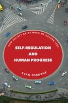 Self-Regulation and Human Progress - How Society Gains When We Govern Less ebook by Evan Osborne