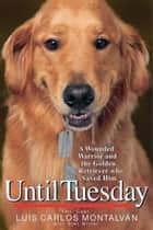Until Tuesday - A Wounded Warrior and the Golden Retriever Who Saved Him電子書籍 Luis Carlos Montalvan