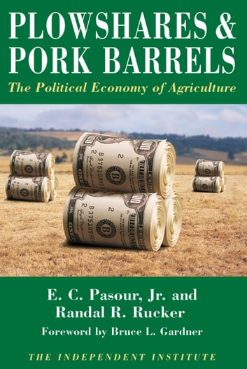 Plowshares & Pork Barrels - The Political Economy of Agriculture ebook by E.C. Pasour, Jr.,Randall R. Rucker
