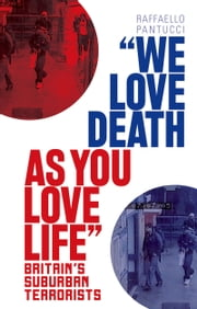 """We Love Death As You Love Life"": Britain's Suburban Terrorists ebook by Raffaello Pantucci"