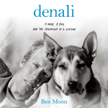 Denali - A Man, A Dog, and the Friendship of a Lifetime audiobook by Ben Moon