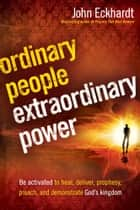 Ordinary People, Extraordinary Power - Be Activated to Heal, Deliver, Prophesy, Preach, and Demonstrate God's Kingdom ebook by John Eckhardt