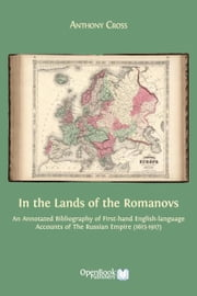 In the Lands of the Romanovs - An Annotated Bibliography of First-hand English-language Accounts of the Russian Empire (1613-1917) ebook by Anthony Cross