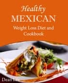 Healthy Mexican Weight Loss Diet and Cookbook ebook by Dean Lee