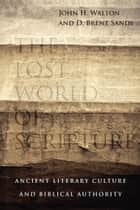 The Lost World of Scripture - Ancient Literary Culture and Biblical Authority ebook by John H. Walton, Brent Sandy