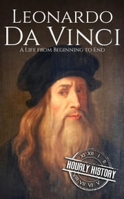 Leonardo da Vinci: A Life From Beginning to End ebook by Hourly History