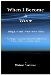 When I Become a Wave: Living Life and Death to the Fullest - A Non-Religious Explanation of Our Physical Existence Within a Mental and Spiritual Universe ebook by Michael Anderson