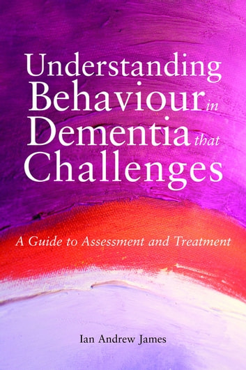 Understanding Behaviour in Dementia that Challenges - A Guide to Assessment and Treatment eBook by Ian Andrew James