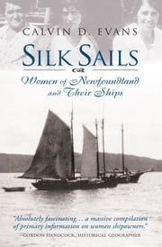 Silk Sails: The Women Of Newfoundland And Their Ships ebook by Calvin Evans
