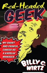 Red Headed Geek: My Short and Painful Career as a Rasslin' Manager ebook by Billy C. Wirtz
