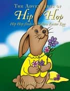 The Adventures of Hip Hop - Hip Hop finds the Yellow Easter Egg ebook by Denise Marshall